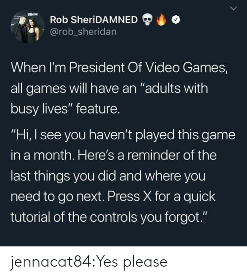 "When Im: Rob SheriDAMNED  @rob_sheridan  When I'm President Of Video Games,  all games will have an ""adults with  busy lives"" feature.  ""Hi, I see you haven't played this game  in a month. Here's a reminder of the  last things you did and where you  need to go next. Press X for a quick  tutorial of the controls you forgot."" jennacat84:Yes please"
