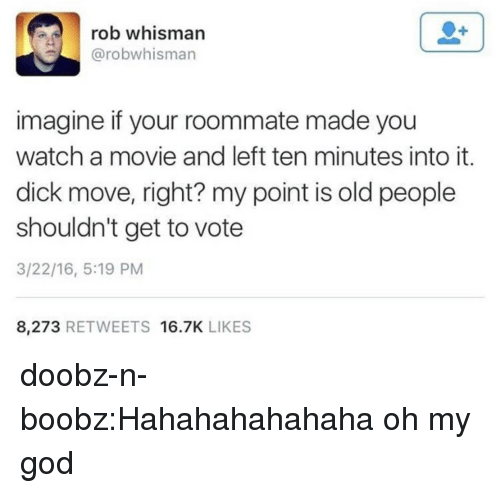 God, Oh My God, and Old People: rob whisman  @robwhisman  imagine if your roommate made you  watch a movie and left ten minutes into it.  dick move, right? my point is old people  shouldn't get to vote  3/22/16, 5:19 PM  8,273 RETWEETS 16.7K LIKES doobz-n-boobz:Hahahahahahaha oh my god