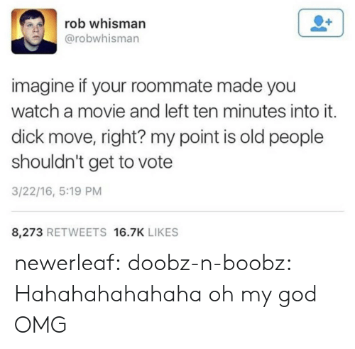 God, Oh My God, and Old People: rob whisman  @robwhisman  imagine if your roommate made you  watch a movie and left ten minutes into it.  dick move, right? my point is old people  shouldn't get to vote  3/22/16, 5:19 PM  8,273 RETWEETS 16.7K LIKES newerleaf: doobz-n-boobz: Hahahahahahaha oh my god  OMG