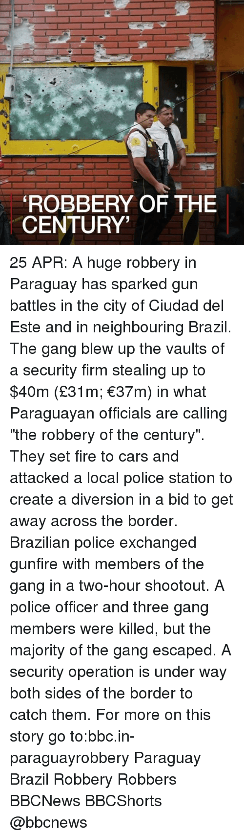 """Diversion: ROBBERY OF THE  CENTURY' 25 APR: A huge robbery in Paraguay has sparked gun battles in the city of Ciudad del Este and in neighbouring Brazil. The gang blew up the vaults of a security firm stealing up to $40m (£31m; €37m) in what Paraguayan officials are calling """"the robbery of the century"""". They set fire to cars and attacked a local police station to create a diversion in a bid to get away across the border. Brazilian police exchanged gunfire with members of the gang in a two-hour shootout. A police officer and three gang members were killed, but the majority of the gang escaped. A security operation is under way both sides of the border to catch them. For more on this story go to:bbc.in-paraguayrobbery Paraguay Brazil Robbery Robbers BBCNews BBCShorts @bbcnews"""