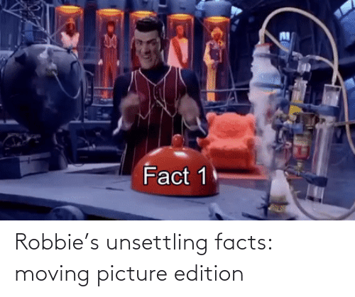 unsettling: Robbie's unsettling facts: moving picture edition