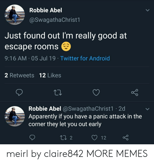 Android, Apparently, and Dank: Robbie Abel  @SwagathaChrist1  Just found out I'm really good at  escape rooms  9:16 AM 05 Jul 19 Twitter for Android  2 Retweets 12 Likes  Robbie Abel @SwagathaChrist1 2d  Apparently if you have a panic attack in the  corner they let you out early  L2  12 meirl by claire842 MORE MEMES