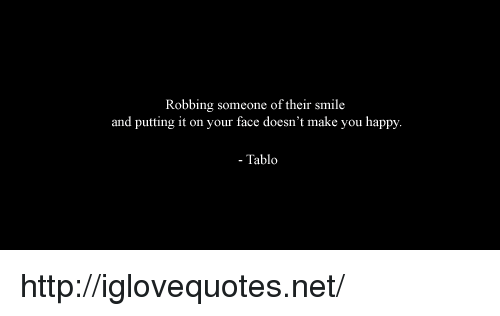 tablo: Robbing someone of their smile  and putting it on your face doesn't make you happy  - Tablo http://iglovequotes.net/