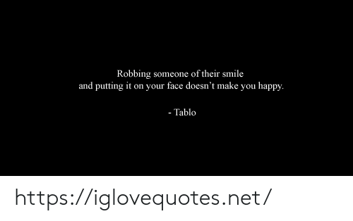 tablo: Robbing someone of their smile  and putting it on your face doesn't make you happy.  - Tablo https://iglovequotes.net/