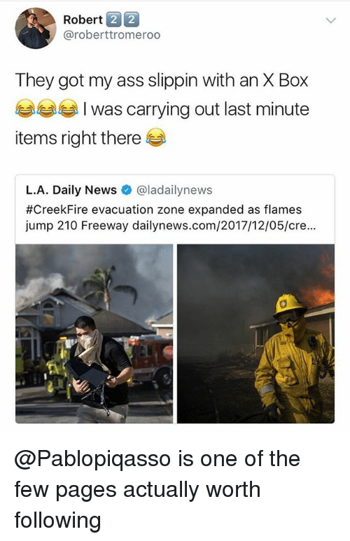 Ass, Memes, and News: Robert 2 2  @roberttromeroo  They got my ass slippin with an X Box  ) I Was carrying out last minute  items right there  L.A. Daily News@ladailynews  #CreekFire evacuation zone expanded as flames  jump 210 Freeway dailynews.com/2017/12/05/cre...  0 @Pablopiqasso is one of the few pages actually worth following