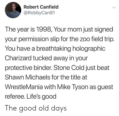 Field Trip: Robert Canfield  @RobbyCan81  The year is 1998, Your mom just signed  your permission slip for the zoo field trip.  You have a breathtaking holographic  Charizard tucked away in your  protective binder. Stone Cold just beat  Shawn Michaels for the title at  WrestleMania with Mike Tyson as guest  referee. Life's good The good old days