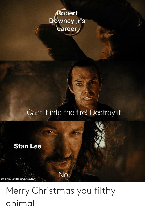 destroy: Robert  Downey jr's  career  Cast it into the fire! Destroy it!  Stan Lee  No.  made with mematic Merry Christmas you filthy animal