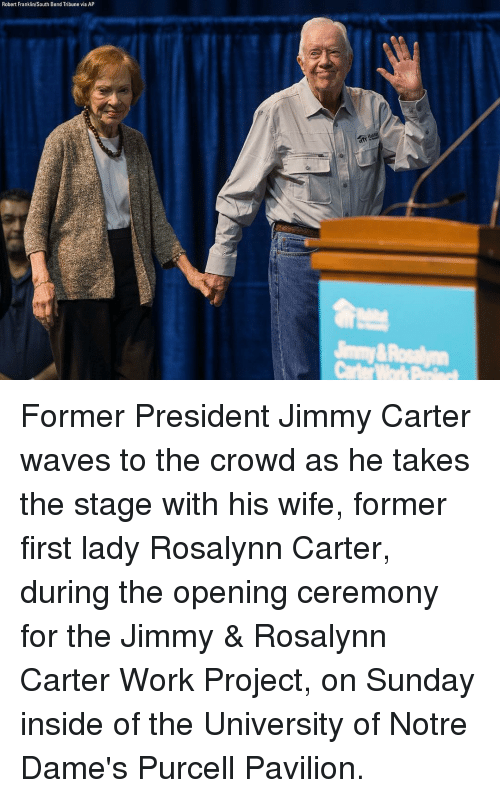 Dames: Robert Franklin/South Bend Tribune via AP Former President Jimmy Carter waves to the crowd as he takes the stage with his wife, former first lady Rosalynn Carter, during the opening ceremony for the Jimmy & Rosalynn Carter Work Project, on Sunday inside of the University of Notre Dame's Purcell Pavilion.