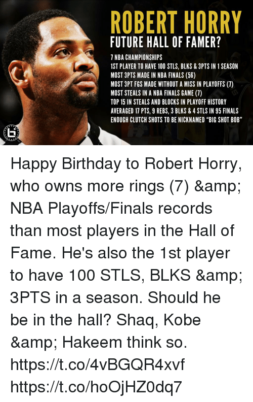 "Anaconda, Birthday, and Finals: ROBERT HORRY  FUTURE HALL OF FAMER?  7 NBA CHAMPIONSHIPS  1ST PLAYER TO HAVE 100 STLS, BLKS & 3PTS IN 1 SEASON  MOST 3PTS MADE IN NBA FINALS (56)  MOST 3PT FGS MADE WITHOUT A MISS IN PLAYOFFS (7)  MOST STEALS IN A NBA FINALS GAME (7)  TOP 15 IN STEALS AND BLOCKS IN PLAYOFF HISTORY  AVERAGED 17 PTS, 9 REBS, 3 BLKS & 4 STLS IN 95 FINALS  ENOUGH CLUTCH SHOTS TO BE NICKNAMED ""BIG SHOT BOB"" Happy Birthday to Robert Horry, who owns more rings (7) & NBA Playoffs/Finals records than most players in the Hall of Fame. He's also the 1st player to have 100 STLS, BLKS & 3PTS in a season.   Should he be in the hall? Shaq, Kobe & Hakeem think so. https://t.co/4vBGQR4xvf https://t.co/hoOjHZ0dq7"