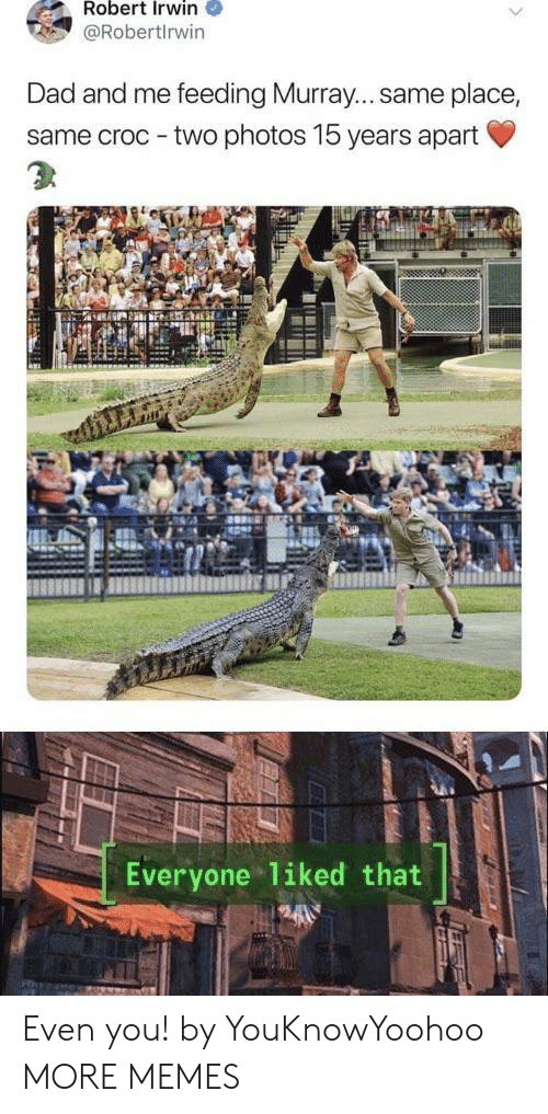croc: Robert Irwin  @Robertlrwin  Dad and me feeding Murray... same place,  same croc - two photos 15 years apart  Everyone liked that Even you! by YouKnowYoohoo MORE MEMES