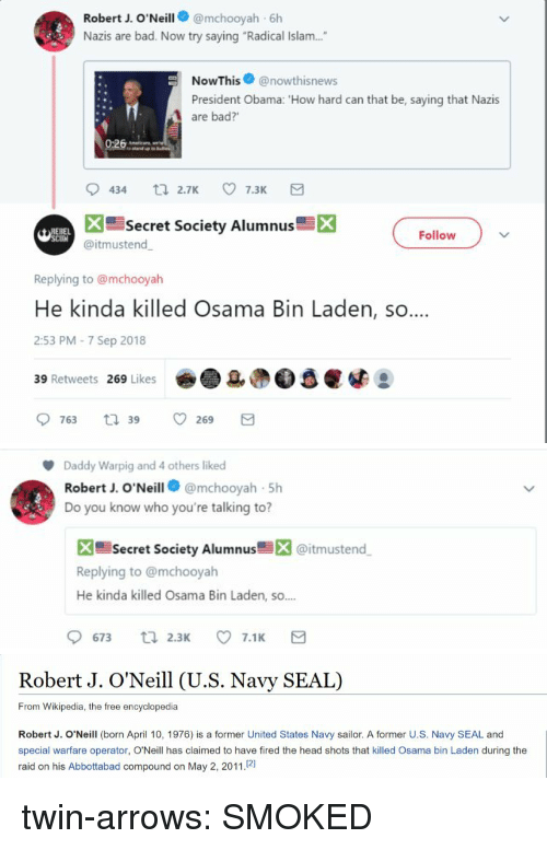 """Osama Bin: Robert J. O'Neill@mchooyah 6h  Nazis are bad. Now try saying """"Radical Islam....  NowThis@nowthisnews  President Obama: 'How hard can that be, saying that Nazis  are bad?'  Secret Society Alumnus  X  Follow  @itmustend  Replying to @mchooyah  He kinda killed Osama Bin Laden, so  2:53 PM-7 Sep 2018  39 Retweets 269 Likes   Daddy Warpig and 4 others liked  Robert J. O'Neill@mchooyah 5h  Do you know who you're talking to?  X Secret Society Alumnus@itmustend  Replying to @mchooyah  He kinda killed Osama Bin Laden, so.  9673 ti 2.3 7.1 E   Robert J. O'Neill (U.S. Navy SEAL)  From Wikipedia, the free encyclopedia  Robert J. O'Neill (born April 10, 1976) is a former United States Navy sailor. A former U.S. Navy SEAL and  special warfare operator, O'Neill has claimed to have fired the head shots that killed Osama bin Laden during the  raid on his Abbottabad compound on May 2, 2011.21 twin-arrows:  SMOKED"""