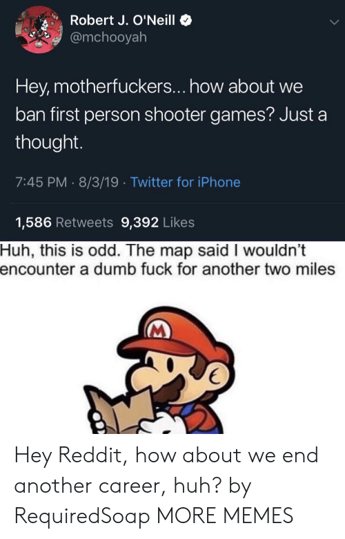 Dank, Dumb, and Huh: Robert J. O'Neill  @mchooyah  Hey, motherfuckers... how about we  ban first person shooter games? Just a  thought.  7:45 PM 8/3/19 Twitter for iPhone  1,586 Retweets 9,392 Likes  Huh, this is odd. The map said I wouldn't  encounter a dumb fuck for another two miles Hey Reddit, how about we end another career, huh? by RequiredSoap MORE MEMES