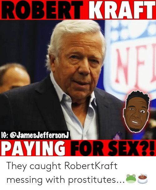 Memes, Sex, and 🤖: ROBERT KRAFT  IG: @JamesJeffersonJ  PAYING FOR SEX?! They caught RobertKraft messing with prostitutes...🐸☕️