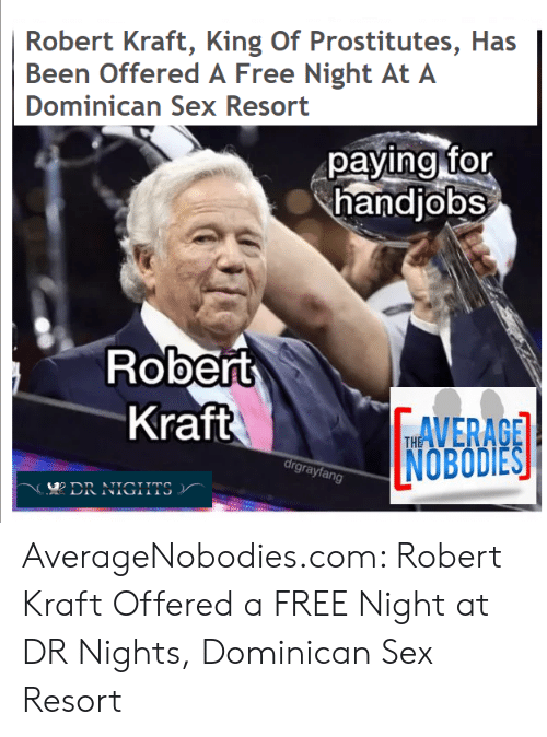 Reddit, Sex, and Free: Robert Kraft, King Of Prostitutes, Has  Been Offered A Free Night At A  Dominican Sex Resort  pavina for  handjobs  Robelt  Kraft  AVERACE  NOBODIES  TH  grayfan AverageNobodies.com: Robert Kraft Offered a FREE Night at DR Nights, Dominican Sex Resort