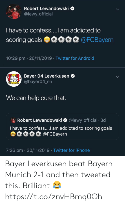 Brilliant: Robert Lewandowski  @lewy_official  T..  T have to confess....l am addicted to  scoring goals 0090 @FCBayern  10:29 pm 26/11/2019 Twitter for Android   Bayer 04 Leverkusen  @bayer04_en  1904  BAYER  E  Leverkusen  We can help cure that.  Robert Lewandowski  @lewy_official . 3d  T have to confess....I am addicted to scoring goals  @FCBayern  AA  7:26 pm 30/11/2019 Twitter for iPhone Bayer Leverkusen beat Bayern Munich 2-1 and then tweeted this.  Brilliant 😂 https://t.co/znvHBmq0Oh
