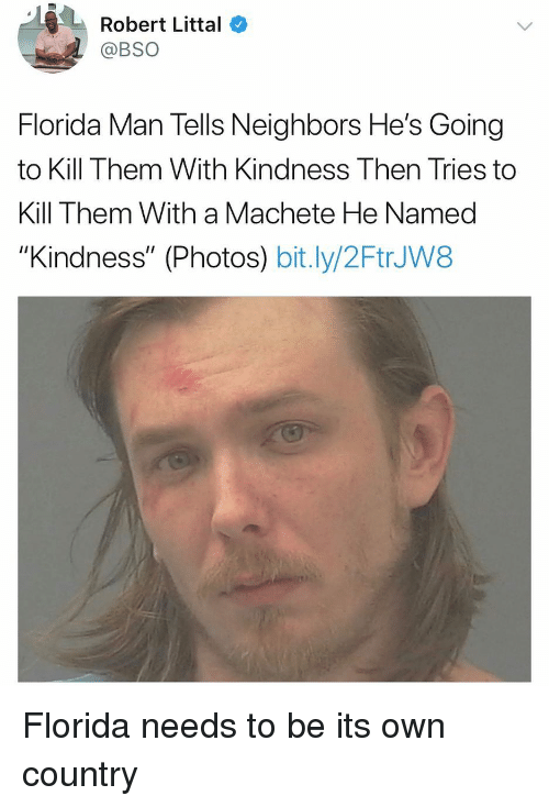 "machete: Robert Littal  @BSO  Florida Man Tells Neighbors He's Going  to Kill Them With Kindness Then Tries to  Kill Them With a Machete He Named  ""Kindness"" (Photos) bit.ly/2FtrJW8 Florida needs to be its own country"