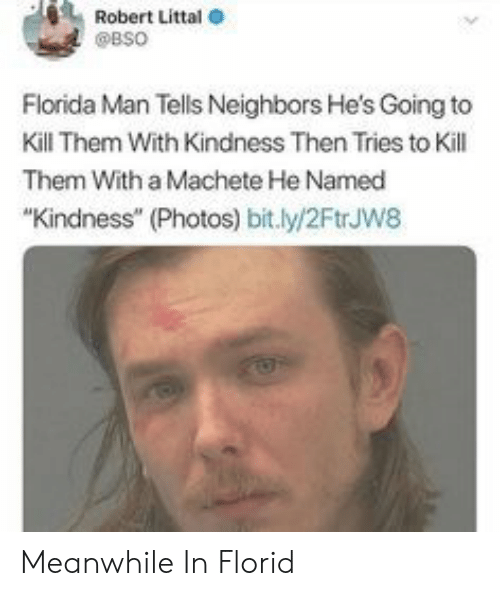 "machete: Robert Littal  @BSO  Florida Man Tells Neighbors He's Going to  Kill Them With Kindness Then Tries to Kill  Them With a Machete He Named  ""Kindness"" (Photos) bit.ly/2FtrJw8 Meanwhile In Florid"