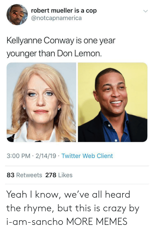 Conway, Crazy, and Dank: robert mueller is a cop  @notcapnamerica  Kellyanne Conway is one year  younger than Don Lemon.  3:00 PM 2/14/19 Twitter Web Client  83 Retweets 278 Likes Yeah I know, we've all heard the rhyme, but this is crazy by i-am-sancho MORE MEMES