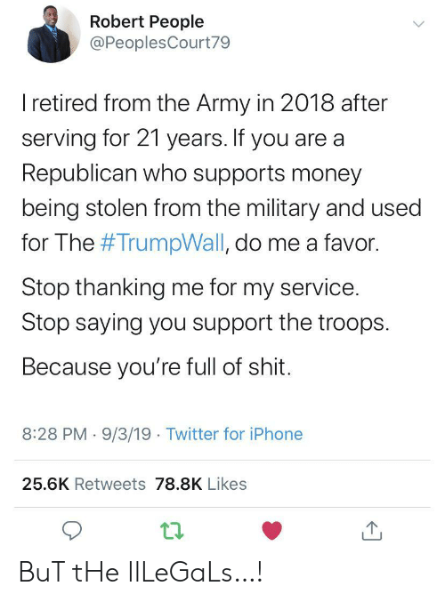 republican: Robert People  @PeoplesCourt79  I retired from the Army in 2018 after  serving for 21 years. If you are a  Republican who supports money  being stolen from the military and used  for The #TrumpWall, do me a favor.  Stop thanking me for my service.  Stop saying you support the troops  Because you're full of shit.  8:28 PM 9/3/19 Twitter for iPhone  25.6K Retweets 78.8K Likes BuT tHe IlLeGaLs…!