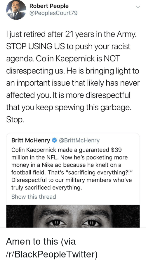"Blackpeopletwitter, Colin Kaepernick, and Football: Robert People  @PeoplesCourt79  Ijust retired after 21 years in the Army  STOP USING US to push your racist  agenda. Colin KaeperniCK IS NOT  disrespecting us. He is bringing light to  an important issue that likely has never  affected you. It is more disrespectful  that you keep spewing this garbage  Stop  Britt McHenry @BrittMcHenry  Colin Kaepernick made a guaranteed $39  million in the NFL. Now he's pocketing more  money in a Nike ad because he knelt on a  football field. That's ""sacrificing everything?!'  Disrespectful to our military members who've  truly sacrificed everything  Show this thread Amen to this (via /r/BlackPeopleTwitter)"