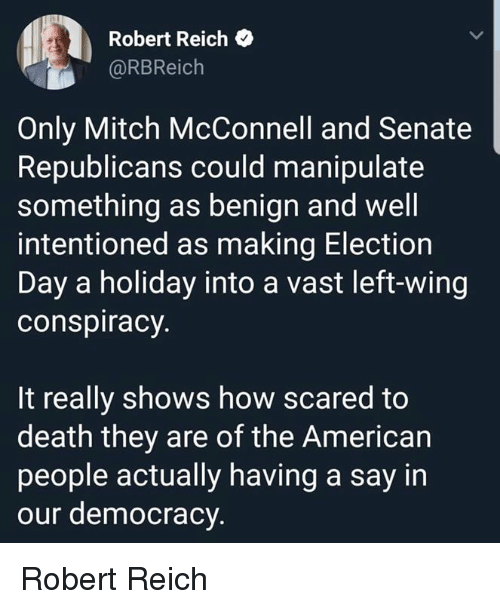American, Death, and Conspiracy: Robert Reich  @RBReich  Only Mitch McConnell and Senate  Republicans could manipulate  something as benign and well  intentioned as making Election  Day a holiday into a vast left-wing  conspiracy  It really shows how scared to  death they are of the American  people actually having a say in  our democracy Robert Reich