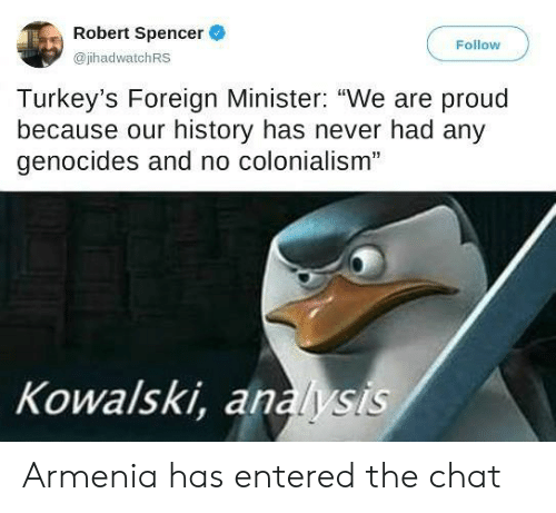 "Spencer: Robert Spencer  Follow  @jhadwatchRS  Turkey's Foreign Minister: ""We are proud  because our history has never had any  genocides and no colonialism""  Kowalski, analysis Armenia has entered the chat"