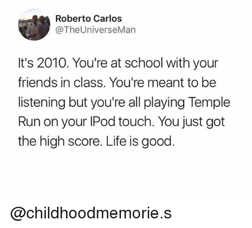 Friends, Life, and Run: Roberto Carlos  @TheUniverseMan  It's 2010. You're at school with your  friends in class. You're meant to be  listening but you're all playing Temple  Run on your IPod touch. You just got  the high score. Life is good @childhoodmemorie.s