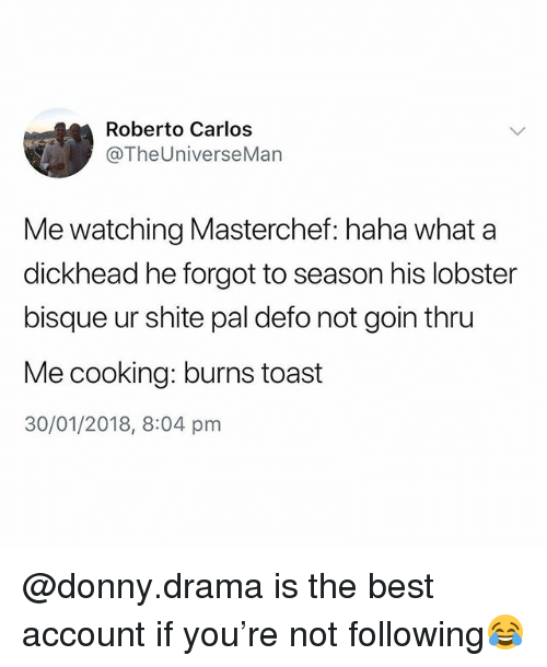 masterchef: Roberto Carlos  @TheUniverseMan  Me watching Masterchef: haha what a  dickhead he forgot to season his lobster  bisque ur shite pal defo not goin thru  Me cooking: burns toast  30/01/2018, 8:04 pnm @donny.drama is the best account if you're not following😂