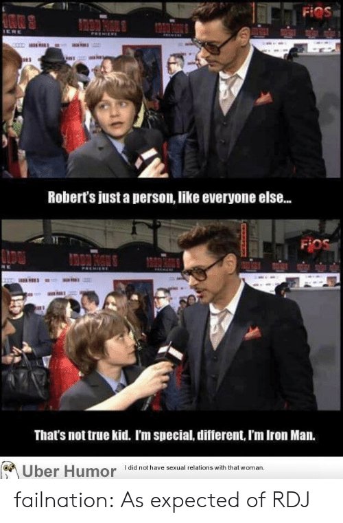 Iron Man, True, and Tumblr: Robert's just a person, like everyone else...  That's not true kid. I'm special, different, I'm Iron Man.  Uber Humor iai  have sexual relions wih that woman failnation:  As expected of RDJ