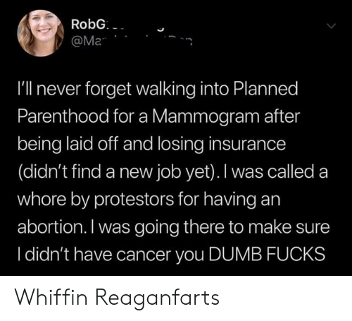 planned parenthood: RobG  @Ma  I'll never forget walking into Planned  Parenthood for a Mammogram after  being laid off and losing insurance  (didn't find a new job yet). I was called a  whore by protestors for having an  abortion. I was going there to make sure  I didn't have cancer you DUMB FUCKS Whiffin Reaganfarts