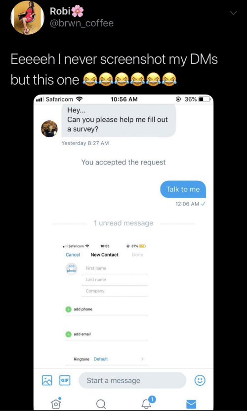 Gif, Phone, and Email: Robi  @brwncoffee  Eeeeeh l never screenshot my DMs  but this one  Safaricom  10:56 AM  ④ 36%  Hey...  Can you please help me fill out  a survey?  Yesterday 8:27 AM  You accepted the request  Talk to me  12:06 AM  1 unread message  Safaricom  10:55  87% @  D  Cancel New Contact  Done  add  photo  First name  Last name  Company  add phone  add email  Ringtone Default  Start a message  GIF
