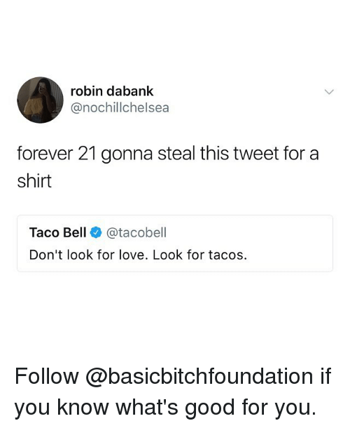 Lovee: robin dabank  @nochillchelsea  forever 21 gonna steal this tweet for a  shirt  Taco Bell @tacobell  Don't look for love. Look for tacos Follow @basicbitchfoundation if you know what's good for you.