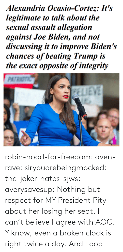 aoc: robin-hood-for-freedom:  aven-rave:  siryouarebeingmocked:  the-joker-hates-sjws: averysavesup: Nothing but respect for MY President Pity about her losing her seat.  I can't believe I agree with AOC.   Y'know, even a broken clock is right twice a day.      And I oop