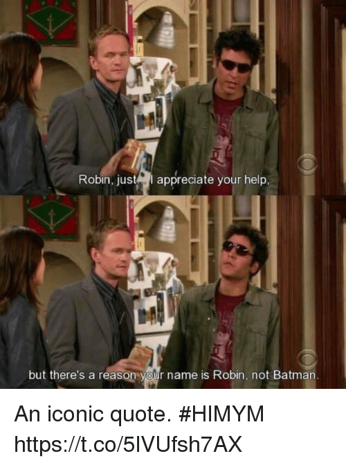 Batman, Memes, and Appreciate: Robin, just  appreciate your help,  but there's a reason your name is Robin, not Batman An iconic quote. #HIMYM https://t.co/5lVUfsh7AX