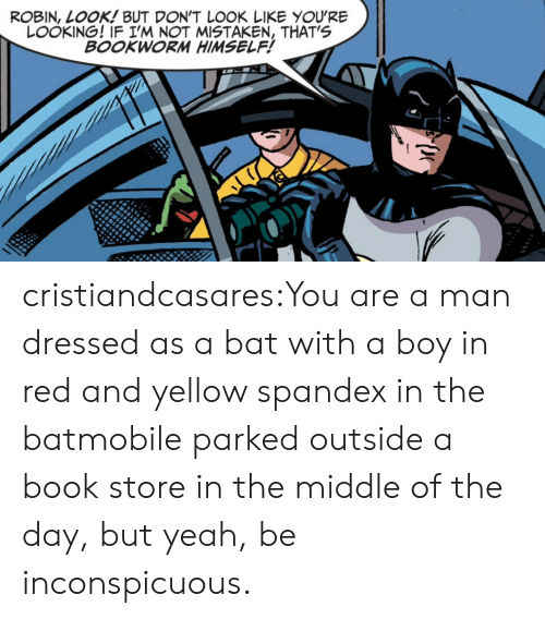 Mistaken: ROBIN, LOOK! BUT DON'T L0OK LIKE YOU'RE  LOOKING! IF I'M NOT MISTAKEN, THAT'S  BOOKWORM HIMSELF! cristiandcasares:You are a man dressed as a bat with a boy in red and yellow spandex in the batmobile parked outside a book store in the middle of the day, but yeah, be inconspicuous.