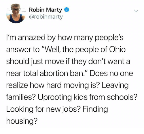 """Memes, Abortion, and Jobs: Robin Marty  @robinmarty  I'm amazed by how many people's  answer to""""Well, the people of Ohio  should just move if they don't want a  near total abortion ban."""" Does no one  realize how hard moving is? Leaving  families? Uprooting kids from schools?  Looking for new jobs? Finding  housing?"""