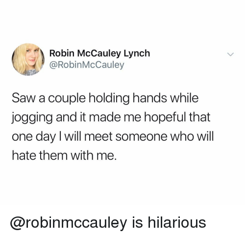 Saw, Dank Memes, and Hilarious: Robin McCauley Lynch  @RobinMcCauley  Saw a couple holding hands while  jogging and it made me hopeful that  one day I will meet someone who will  hate them with me. @robinmccauley is hilarious