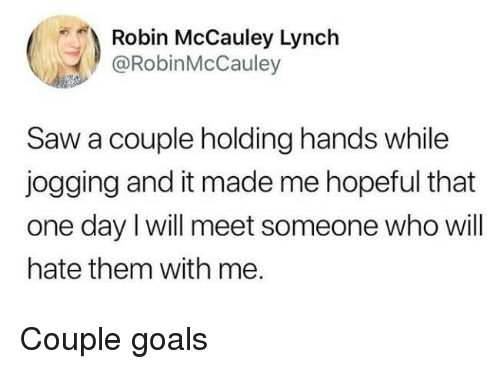 Goals, Saw, and Robin: Robin McCauley Lynch  @RobinMcCauley  Saw a couple holding hands while  jogging and it made me hopeful that  one day I will meet someone who will  hate them with me. Couple goals