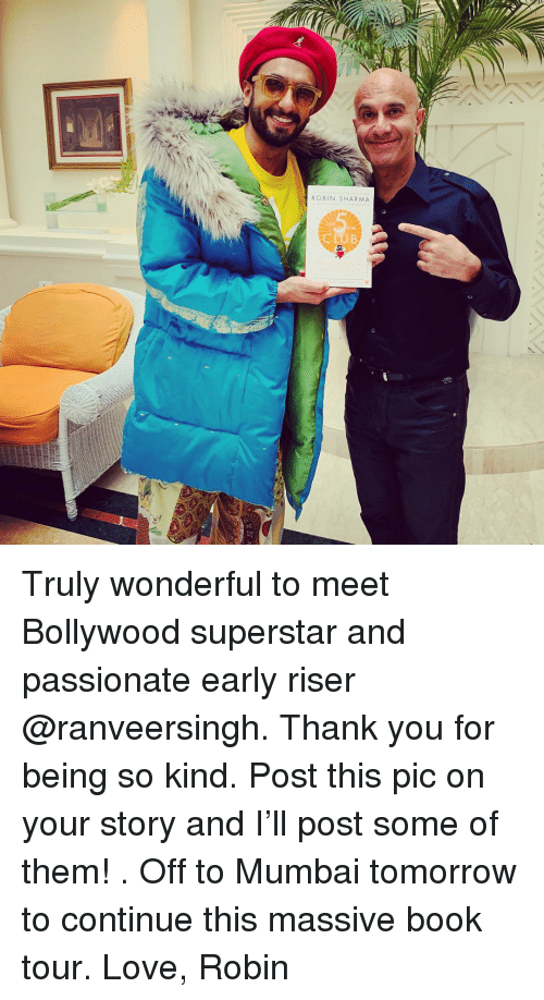 Bollywood: ROBIN SHARMA Truly wonderful to meet Bollywood superstar and passionate early riser @ranveersingh. Thank you for being so kind. Post this pic on your story and I'll post some of them! . Off to Mumbai tomorrow to continue this massive book tour. Love, Robin