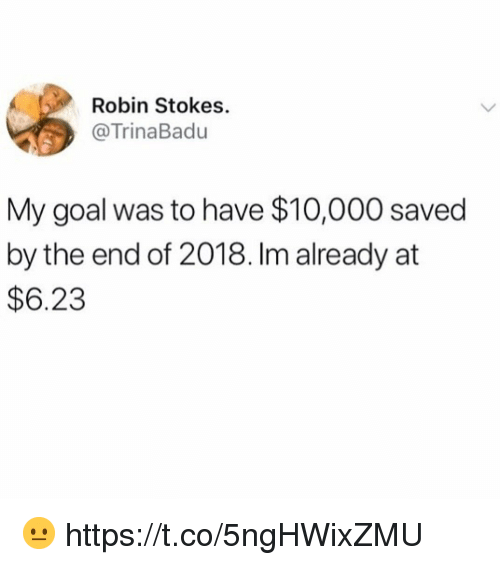 Goal, Robin, and Saved: Robin Stokes.  @TrinaBadu  My goal was to have $10,000 saved  by the end of 2018. Im already at  $6.23 😐 https://t.co/5ngHWixZMU