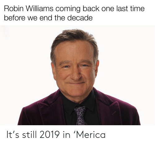 last time: Robin Williams coming back one last time  before we end the decade It's still 2019 in 'Merica