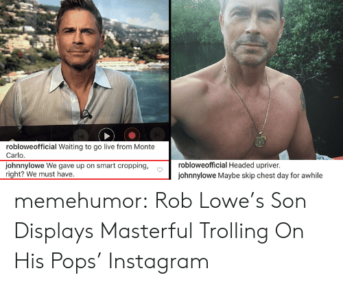 Instagram, Trolling, and Tumblr: robloweofficial Waiting to go live from Monte  Carlo  johnnylowe We gave up on smart cropping,  right? We must have.  robloweofficial Headed upriver  johnnylowe Maybe skip chest day for awhile memehumor:  Rob Lowe's Son Displays Masterful Trolling On His Pops' Instagram