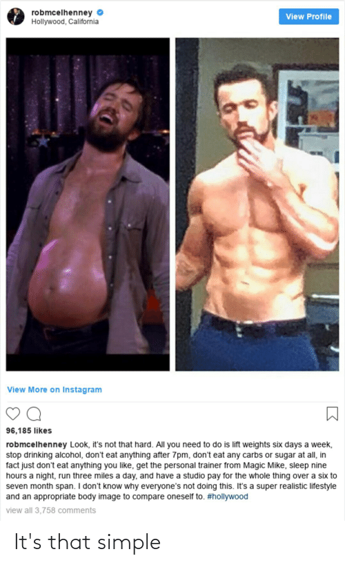 carbs: robmcelhenney  Hollywood, California  View Profile  View More on Instagram  96,185 likes  robmcelhenney Look, it's not that hard. All you need to do is lift weights six days a week,  stop drinking alcohol, don't eat anything after 7pm, don't eat any carbs or sugar at all, in  fact just don't eat anything you like, get the personal trainer from Magic Mike, sleep nine  hours a night, run three miles a day, and have a studio pay for the whole thing over a six to  seven month span. I don't know why everyone's not doing this. It's a super realistic lifestyle  and an appropriate body image to compare oneself to. #hollywood  view all 3,758 comments It's that simple