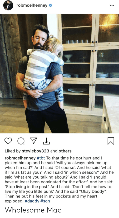 "In The Past: robmcelhenney  Liked by stevieboy323 and others  robmcelhenney #tbt To that time he got hurt and I  picked him up and he said 'will you always pick me up  when I'm sad?' And I said 'Of course'. And he said 'what  if I'm as fat as you?' And I said 'in which season?' And he  said 'what are you talking about?' And I said 'I should  have at least been nominated for the effort'. And he said:  'Stop living in the past.' And I said: 'Don't tell me how to  live my life you little punk' And he said ""Okay Daddy"".  Then he put his feet in my pockets and my heart  exploded. Wholesome Mac"