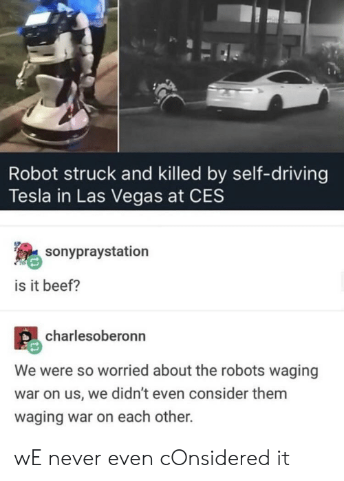 Las Vegas: Robot struck and killed by self-driving  Tesla in Las Vegas at CES  sonypraystation  is it beef?  charlesoberonn  We were so worried about the robots waging  war on us, we didn't even consider them  waging war on each other. wE never even cOnsidered it