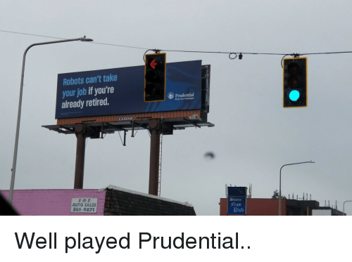 Job, Prudential, and Sales: Robots can't take  your job if you're  already retired.  Prudential  ing Your Chalenges  AUTO SALES  361-9871  Starrp  2ight  pub Well played Prudential..