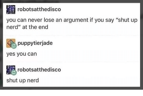 """Memes, Nerd, and Shut Up: robotsatthedisco  you can never lose an argument if you say """"shut up  nerd"""" at the end  puppytierjade  yes you can  robotsatthedisco  shut up nerd"""
