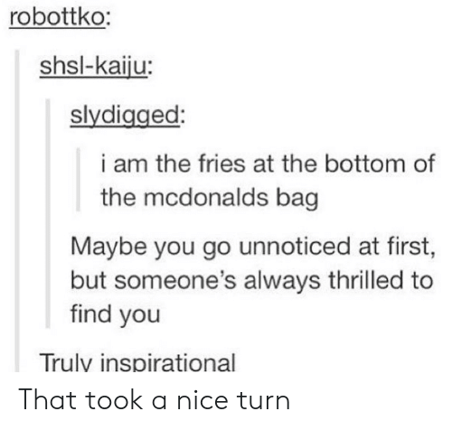 thrilled: robottko:  shsl-kaiju:  slydigged:  i am the fries at the bottom of  the mcdonalds bag  Maybe you go unnoticed at first,  but someone's always thrilled to  find you  Trulv inspirational That took a nice turn