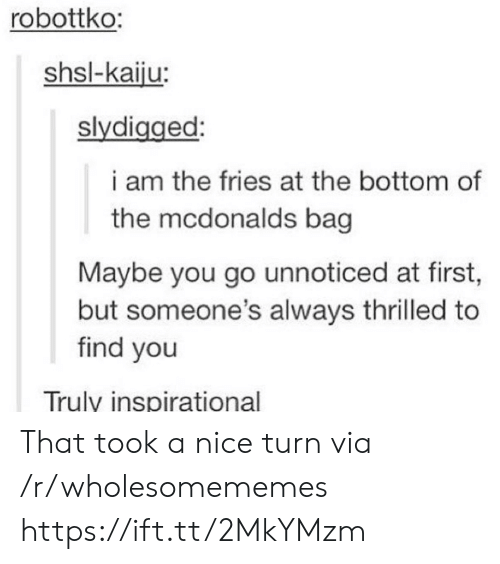thrilled: robottko:  shsl-kaiju:  slydigged:  i am the fries at the bottom of  the mcdonalds bag  Maybe you go unnoticed at first,  but someone's always thrilled to  find you  Truly inspirational That took a nice turn via /r/wholesomememes https://ift.tt/2MkYMzm