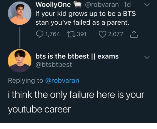 Stan, youtube.com, and Bts: @robvaran 1d  WoollyOne  If your kid grows up to be a BTS  stan you've failed as a parent.  1,764 391  2,077  bts is the btbest || exams  @btsbtbest  Replying to @robvaran  i think the only failure here is your  youtube career